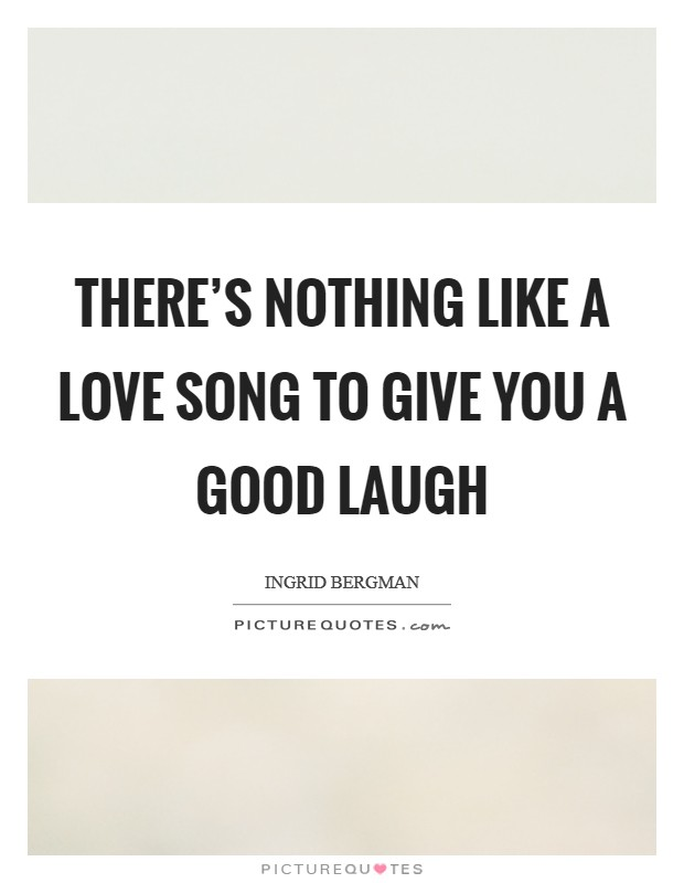 There's nothing like a love song to give you a good laugh Picture Quote #1