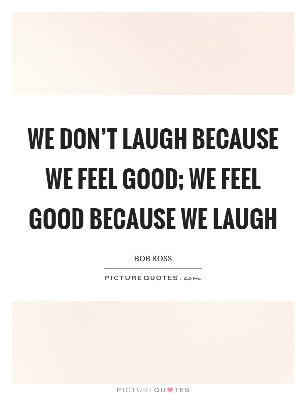 We don't laugh because we feel good; we feel good because we laugh Picture Quote #1