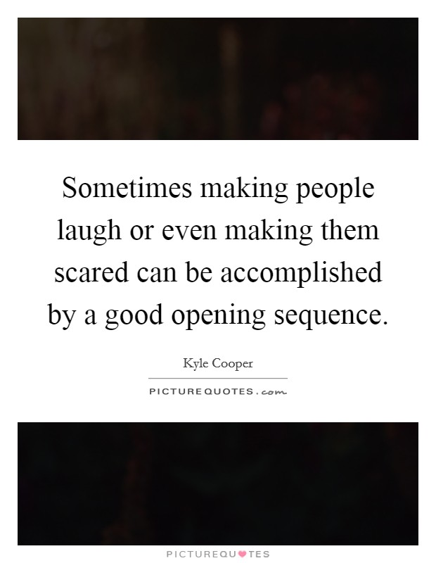 Sometimes making people laugh or even making them scared can be accomplished by a good opening sequence Picture Quote #1