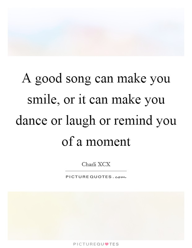 A good song can make you smile, or it can make you dance or laugh or remind you of a moment Picture Quote #1