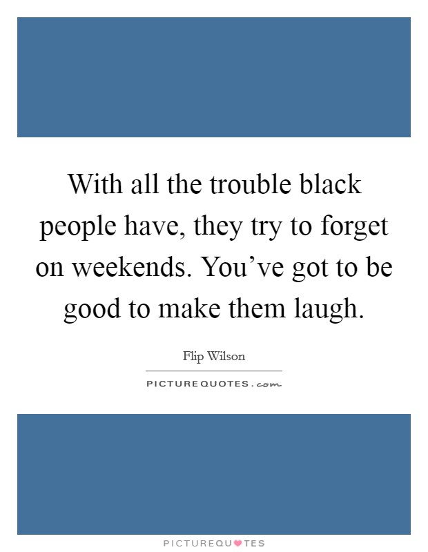 With all the trouble black people have, they try to forget on weekends. You've got to be good to make them laugh Picture Quote #1