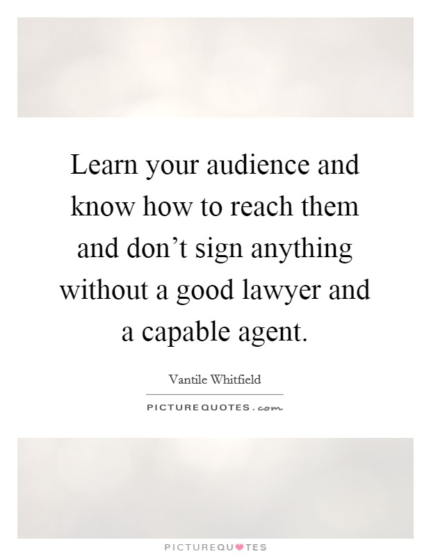 Learn your audience and know how to reach them and don't sign anything without a good lawyer and a capable agent Picture Quote #1