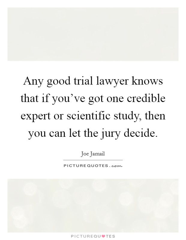 Any good trial lawyer knows that if you've got one credible expert or scientific study, then you can let the jury decide. Picture Quote #1