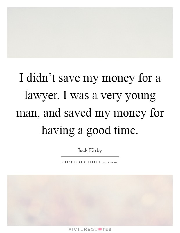 I didn't save my money for a lawyer. I was a very young man, and saved my money for having a good time Picture Quote #1