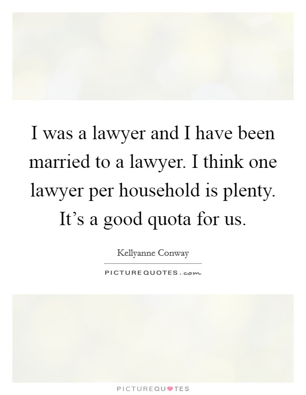 I was a lawyer and I have been married to a lawyer. I think one lawyer per household is plenty. It's a good quota for us Picture Quote #1