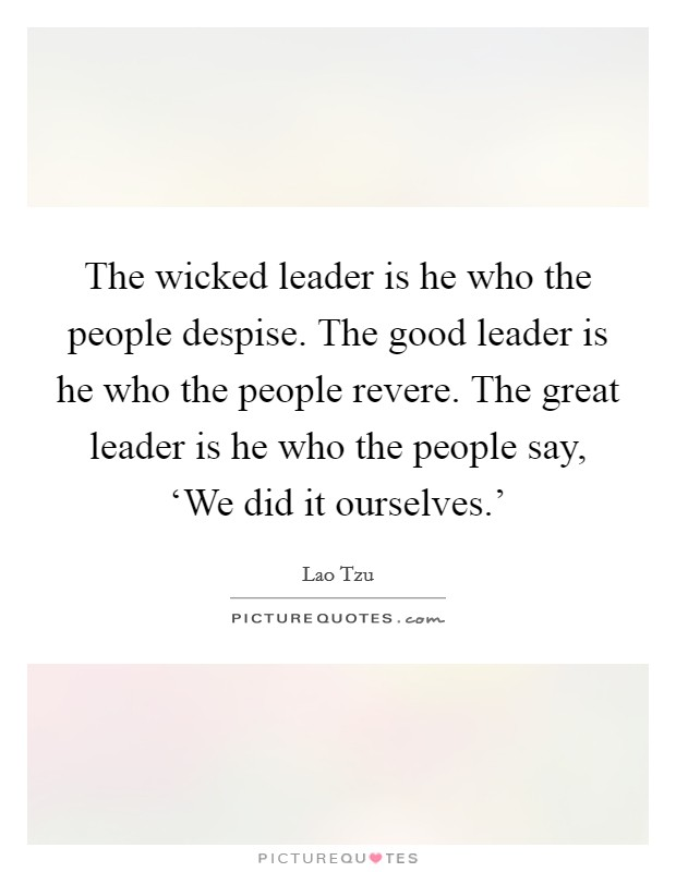 The wicked leader is he who the people despise. The good leader is he who the people revere. The great leader is he who the people say, 'We did it ourselves.' Picture Quote #1