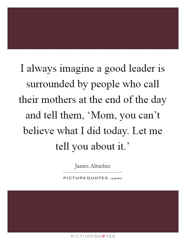 I always imagine a good leader is surrounded by people who call their mothers at the end of the day and tell them, 'Mom, you can't believe what I did today. Let me tell you about it.' Picture Quote #1