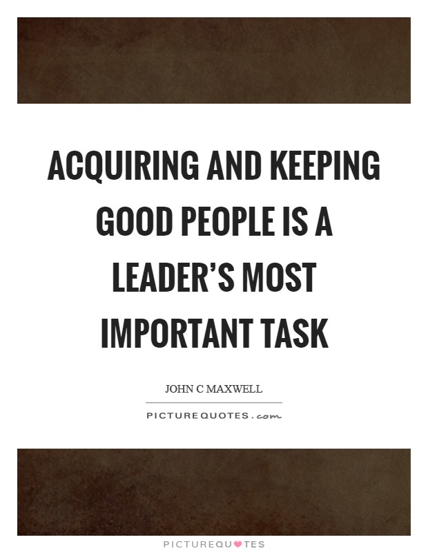 Acquiring and keeping good people is a leader's most important task Picture Quote #1