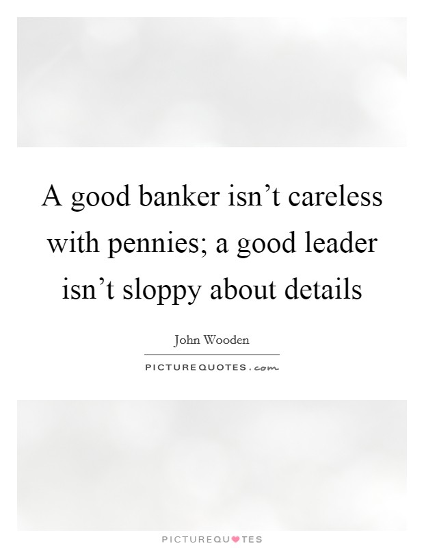 A good banker isn't careless with pennies; a good leader isn't sloppy about details Picture Quote #1