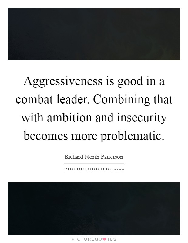 Aggressiveness is good in a combat leader. Combining that with ambition and insecurity becomes more problematic Picture Quote #1