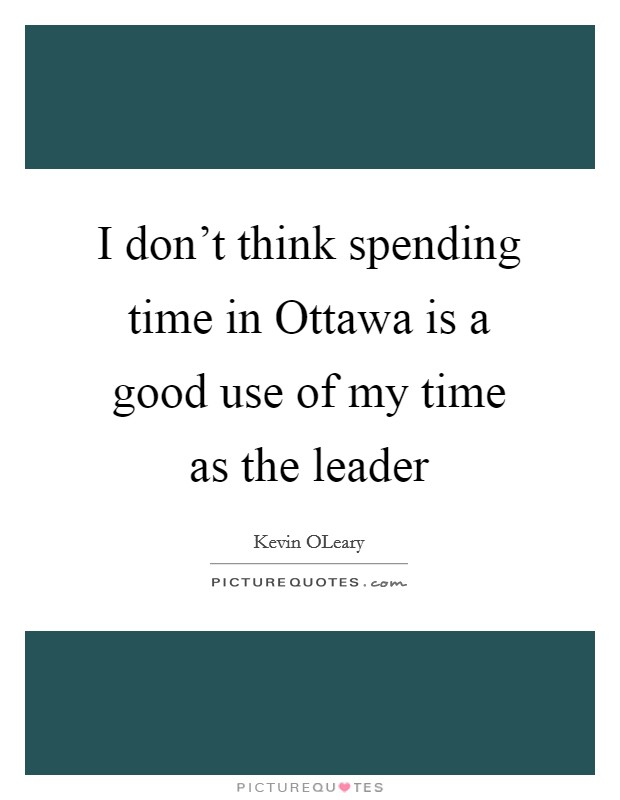 I don't think spending time in Ottawa is a good use of my time as the leader Picture Quote #1