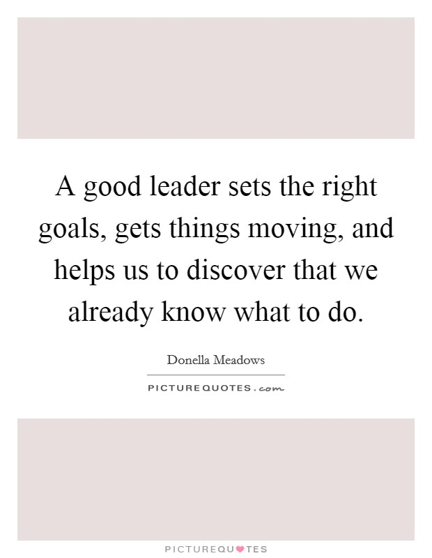 A good leader sets the right goals, gets things moving, and helps us to discover that we already know what to do Picture Quote #1
