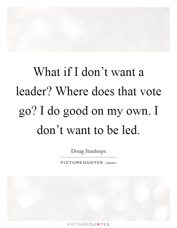 What if I don't want a leader? Where does that vote go? I ...