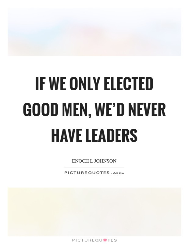 If we only elected good men, we'd never have leaders Picture Quote #1