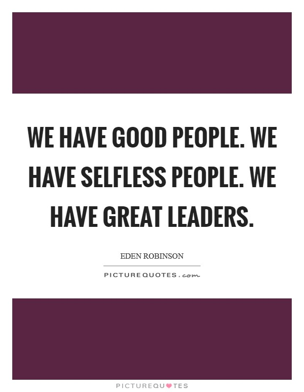 We have good people. We have selfless people. We have great leaders Picture Quote #1