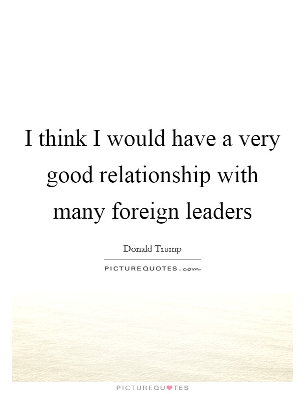 I think I would have a very good relationship with many foreign leaders Picture Quote #1