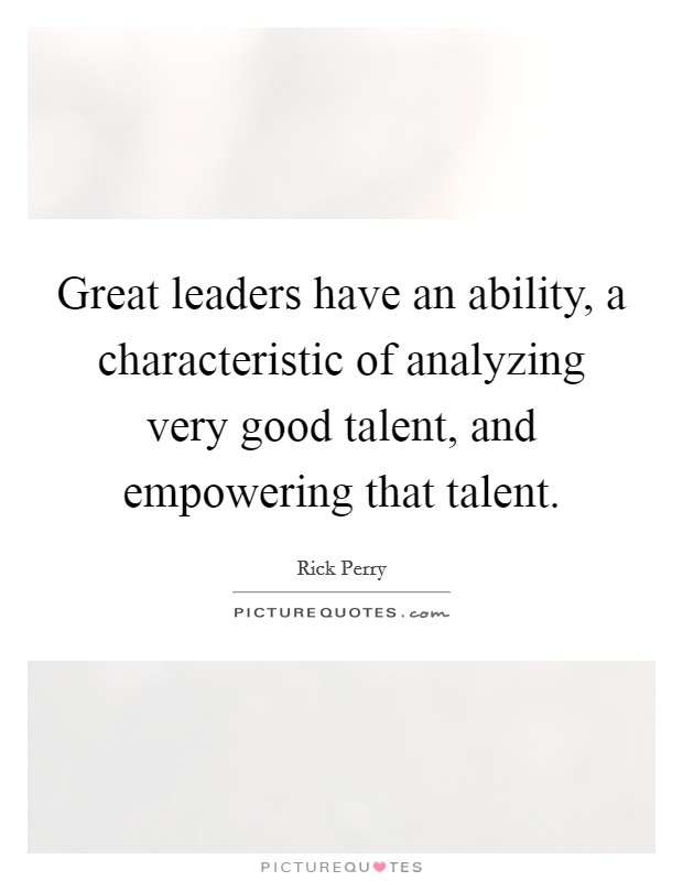 Great leaders have an ability, a characteristic of analyzing very good talent, and empowering that talent Picture Quote #1
