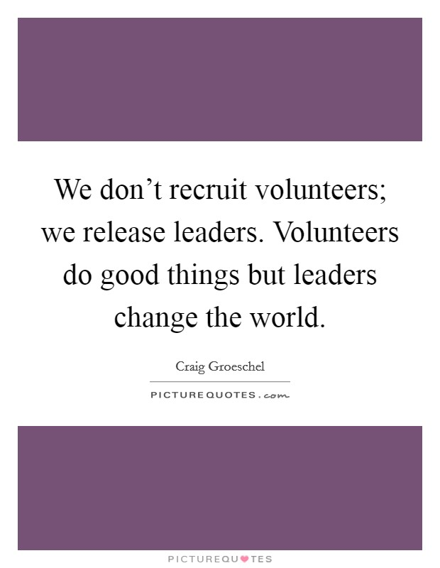 We don't recruit volunteers; we release leaders. Volunteers do good things but leaders change the world Picture Quote #1