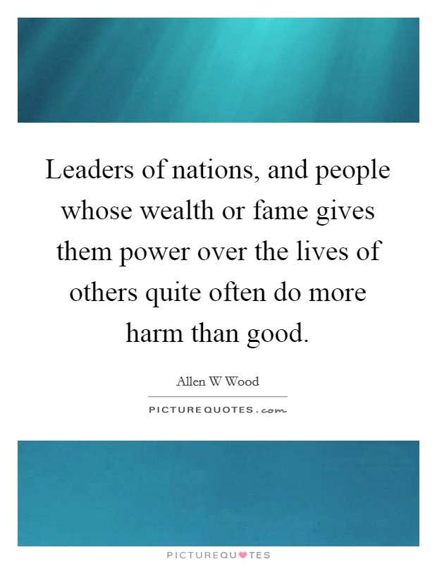 Leaders of nations, and people whose wealth or fame gives them power over the lives of others quite often do more harm than good Picture Quote #1