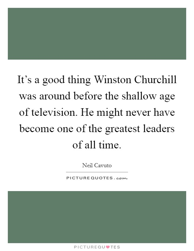 It's a good thing Winston Churchill was around before the shallow age of television. He might never have become one of the greatest leaders of all time Picture Quote #1