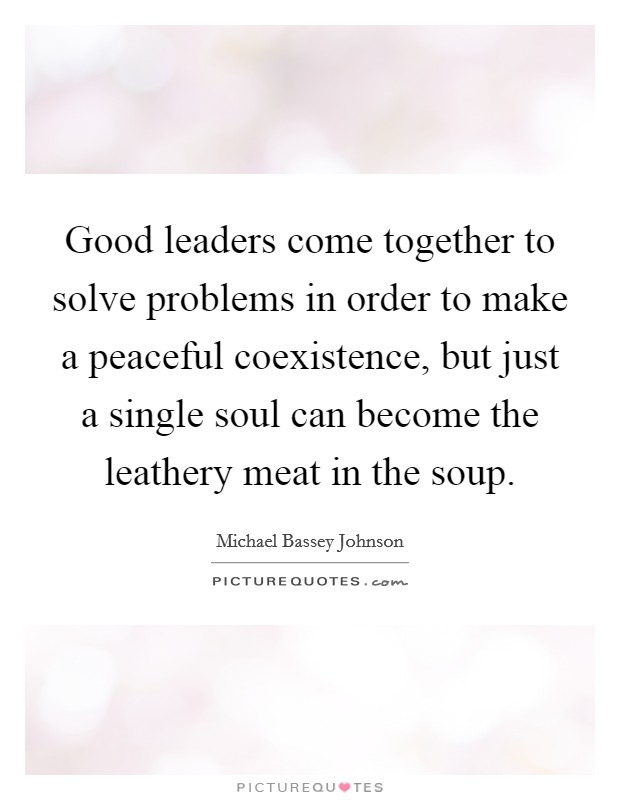 Good leaders come together to solve problems in order to make a peaceful coexistence, but just a single soul can become the leathery meat in the soup Picture Quote #1