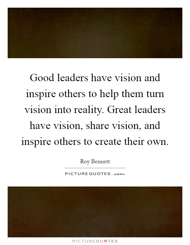 Good leaders have vision and inspire others to help them turn vision into reality. Great leaders have vision, share vision, and inspire others to create their own Picture Quote #1