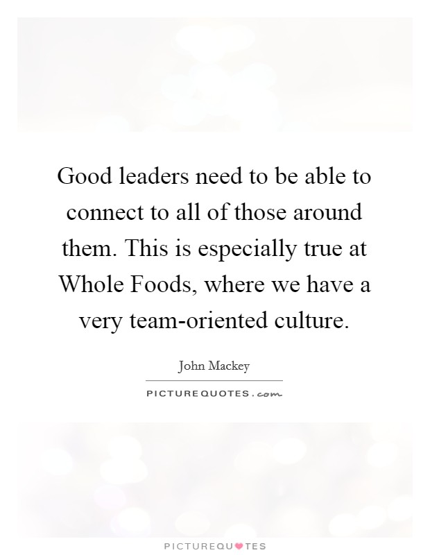Good leaders need to be able to connect to all of those around them. This is especially true at Whole Foods, where we have a very team-oriented culture Picture Quote #1