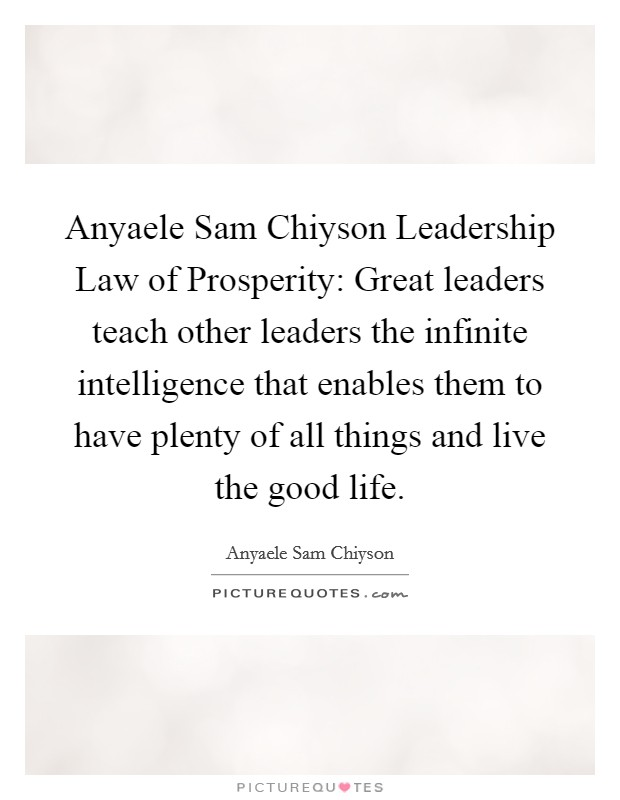Anyaele Sam Chiyson Leadership Law of Prosperity: Great leaders teach other leaders the infinite intelligence that enables them to have plenty of all things and live the good life Picture Quote #1