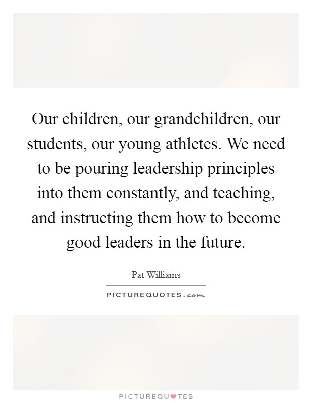 Our children, our grandchildren, our students, our young athletes. We need to be pouring leadership principles into them constantly, and teaching, and instructing them how to become good leaders in the future Picture Quote #1