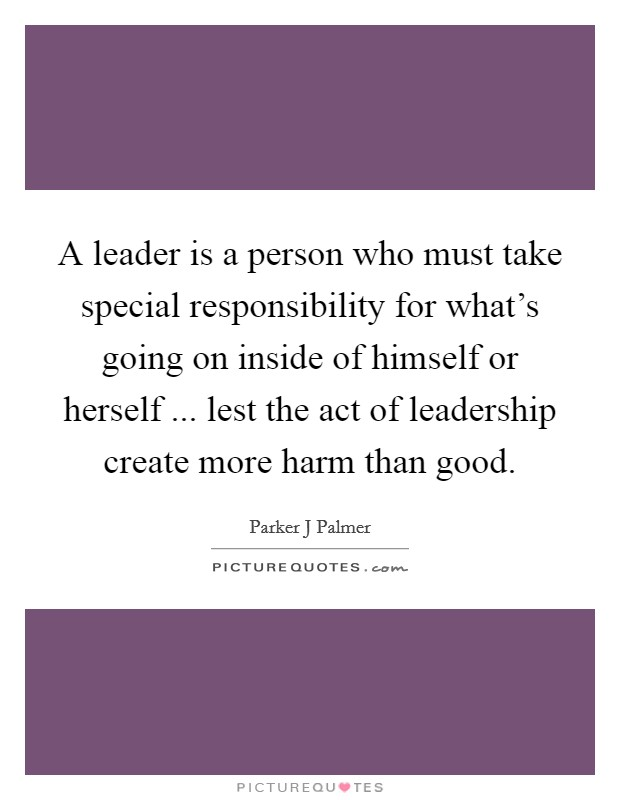 A leader is a person who must take special responsibility for what's going on inside of himself or herself ... lest the act of leadership create more harm than good Picture Quote #1