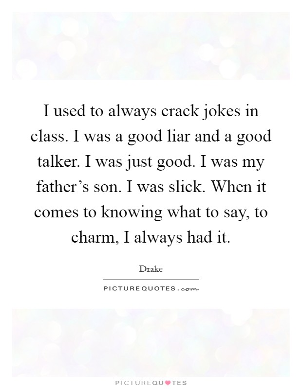 I used to always crack jokes in class. I was a good liar and a good talker. I was just good. I was my father's son. I was slick. When it comes to knowing what to say, to charm, I always had it Picture Quote #1
