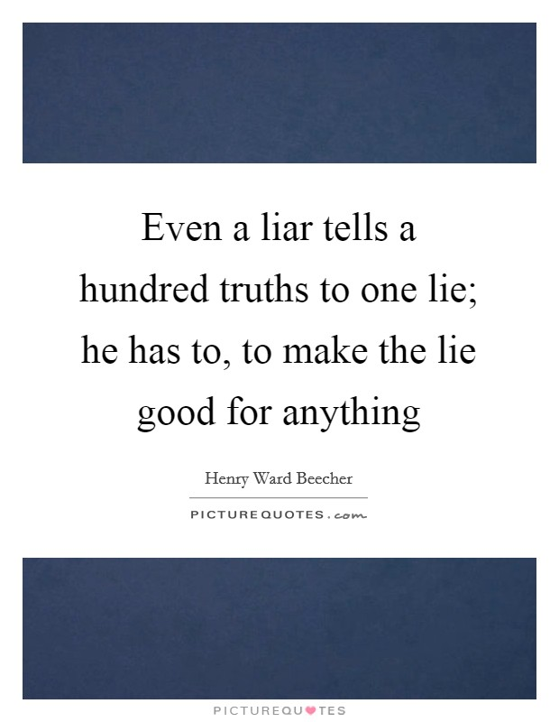 Even a liar tells a hundred truths to one lie; he has to, to make the lie good for anything Picture Quote #1