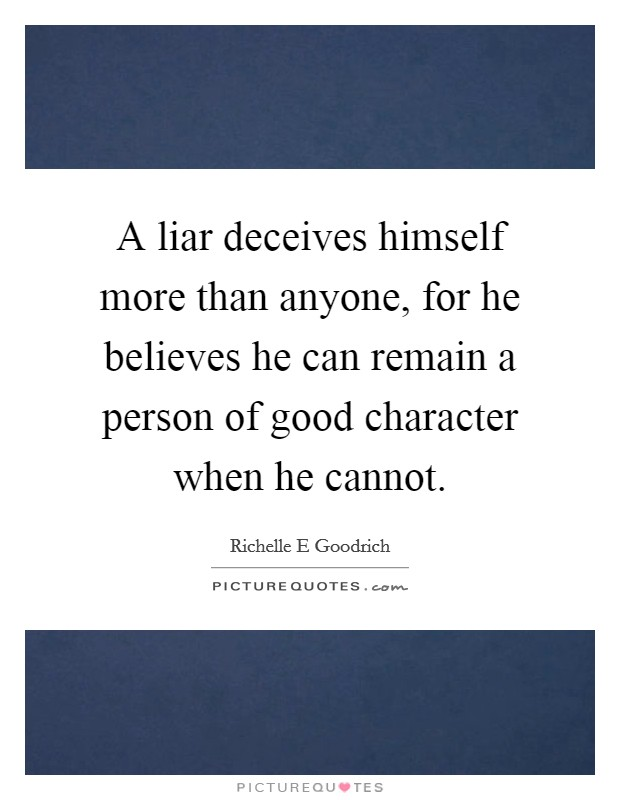 A liar deceives himself more than anyone, for he believes he can remain a person of good character when he cannot. Picture Quote #1