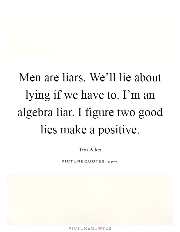 Men are liars. We'll lie about lying if we have to. I'm an algebra liar. I figure two good lies make a positive Picture Quote #1