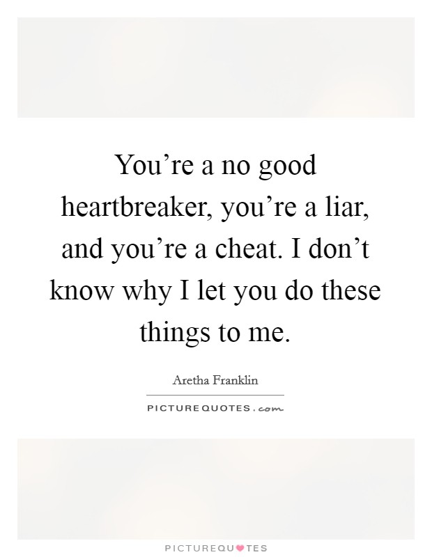 You're a no good heartbreaker, you're a liar, and you're a cheat. I don't know why I let you do these things to me Picture Quote #1