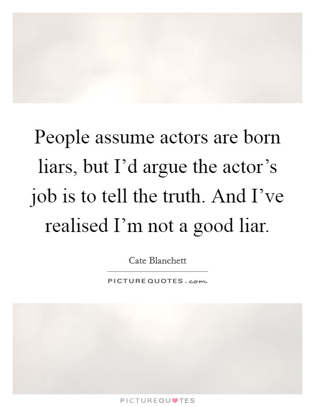 People assume actors are born liars, but I'd argue the actor's job is to tell the truth. And I've realised I'm not a good liar Picture Quote #1
