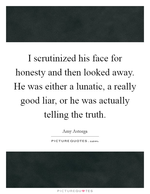 I scrutinized his face for honesty and then looked away. He was either a lunatic, a really good liar, or he was actually telling the truth Picture Quote #1