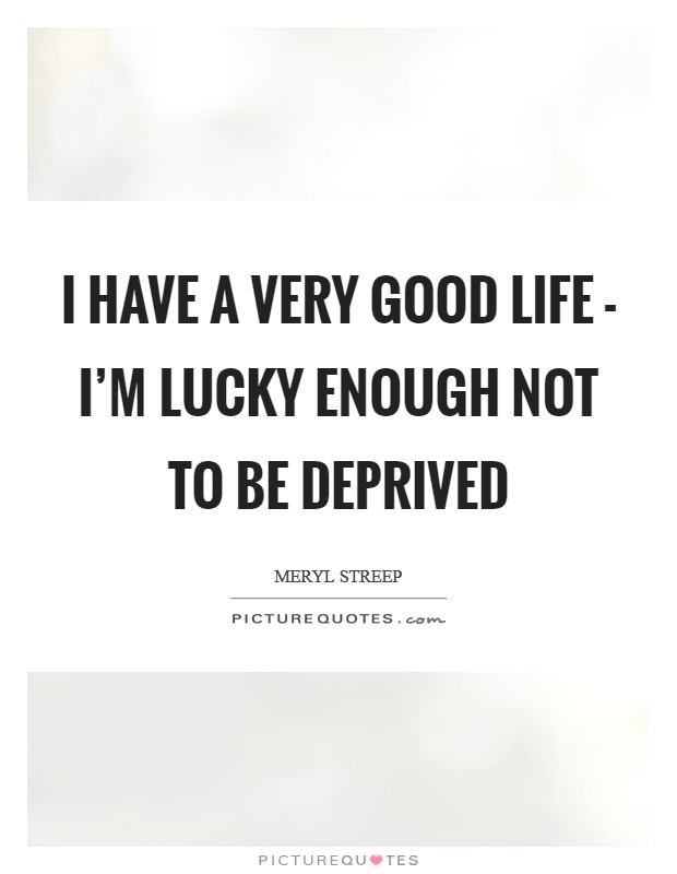 I have a very good life - I'm lucky enough not to be deprived Picture Quote #1