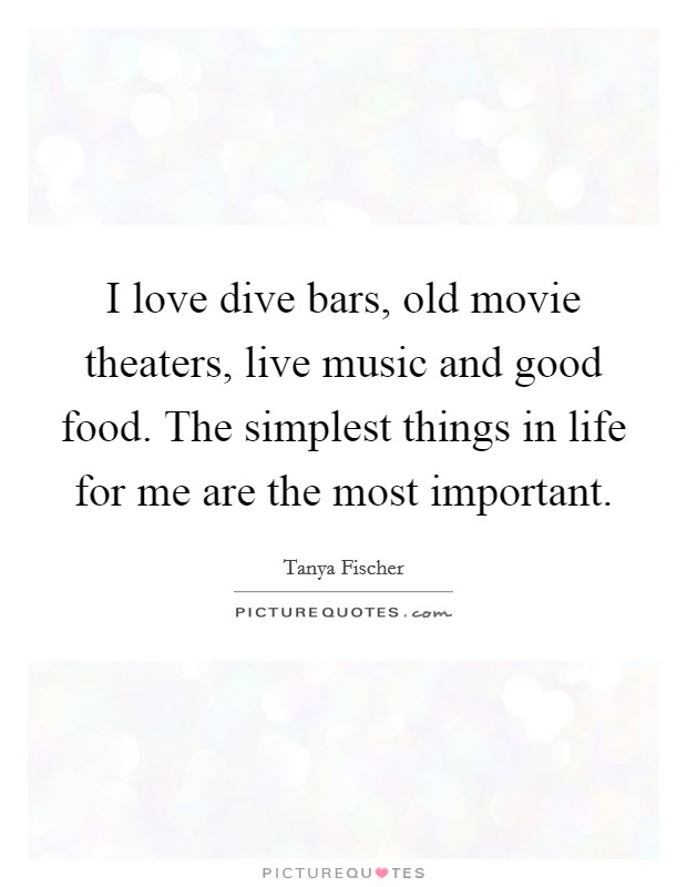 I love dive bars, old movie theaters, live music and good food. The simplest things in life for me are the most important Picture Quote #1