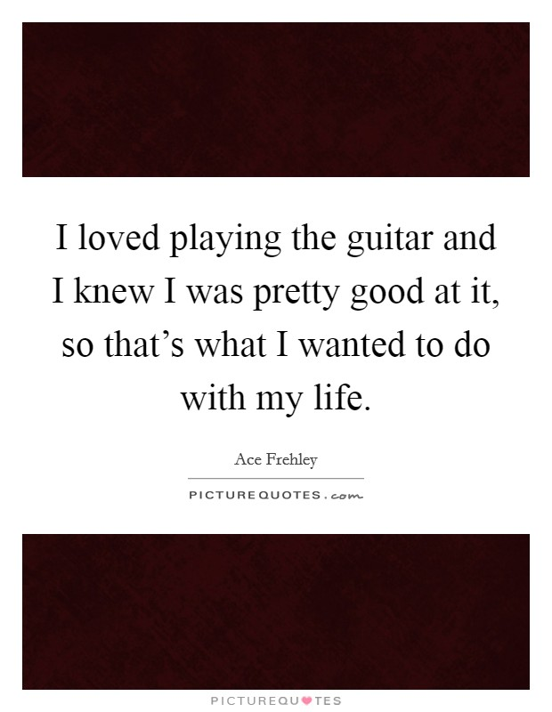 I loved playing the guitar and I knew I was pretty good at it, so that's what I wanted to do with my life Picture Quote #1