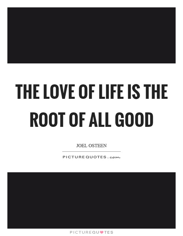 The love of life is the root of all good Picture Quote #1