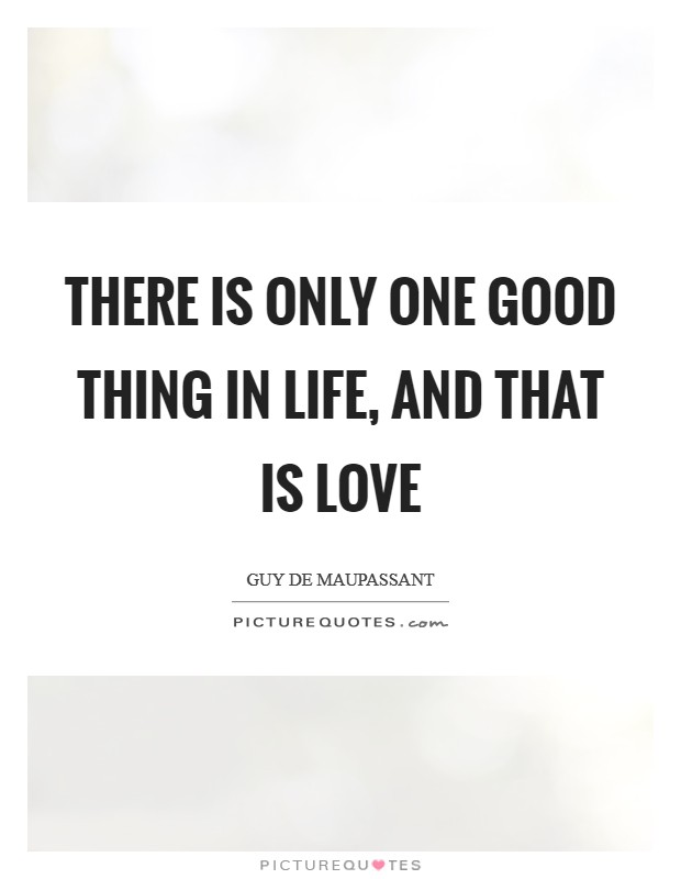 There is only one good thing in life, and that is love Picture Quote #1