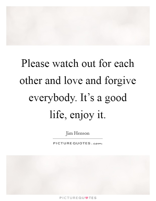 Please watch out for each other and love and forgive everybody. It's a good life, enjoy it Picture Quote #1