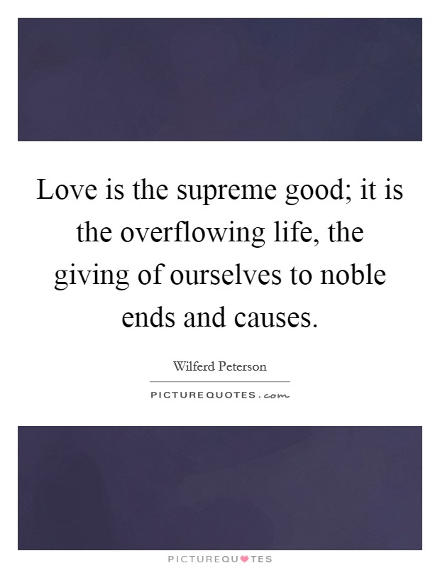 Love is the supreme good; it is the overflowing life, the giving of ourselves to noble ends and causes Picture Quote #1