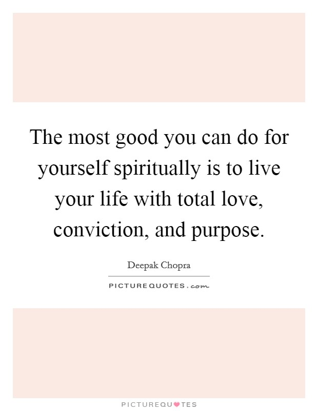 The most good you can do for yourself spiritually is to live your life with total love, conviction, and purpose Picture Quote #1