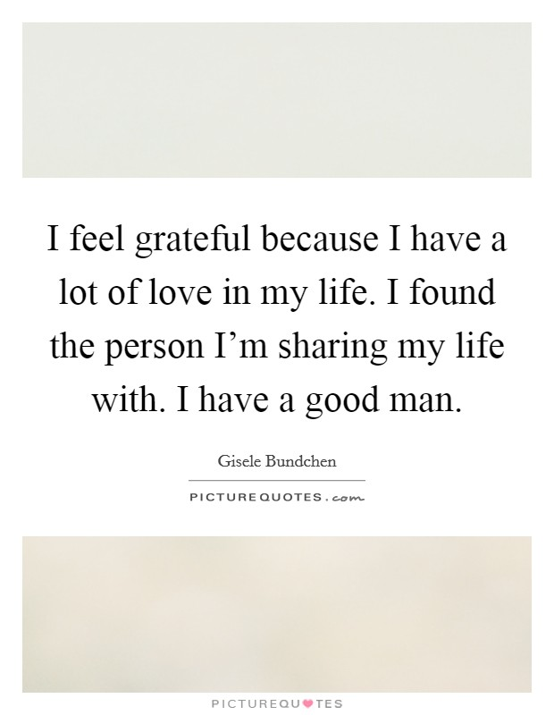 I feel grateful because I have a lot of love in my life. I found the person I'm sharing my life with. I have a good man Picture Quote #1