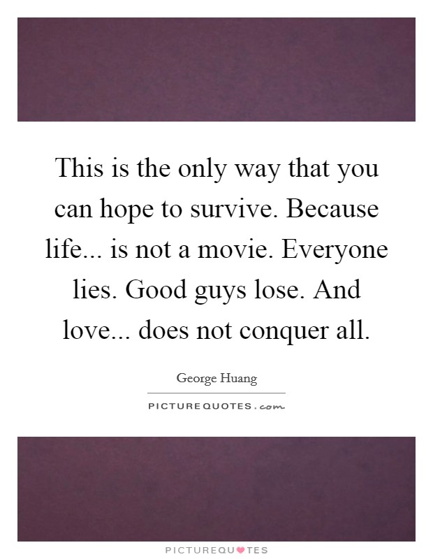 This is the only way that you can hope to survive. Because life... is not a movie. Everyone lies. Good guys lose. And love... does not conquer all Picture Quote #1