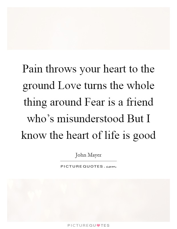 Pain throws your heart to the ground Love turns the whole thing around Fear is a friend who's misunderstood But I know the heart of life is good Picture Quote #1