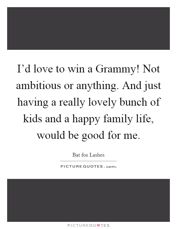 I'd love to win a Grammy! Not ambitious or anything. And just having a really lovely bunch of kids and a happy family life, would be good for me Picture Quote #1