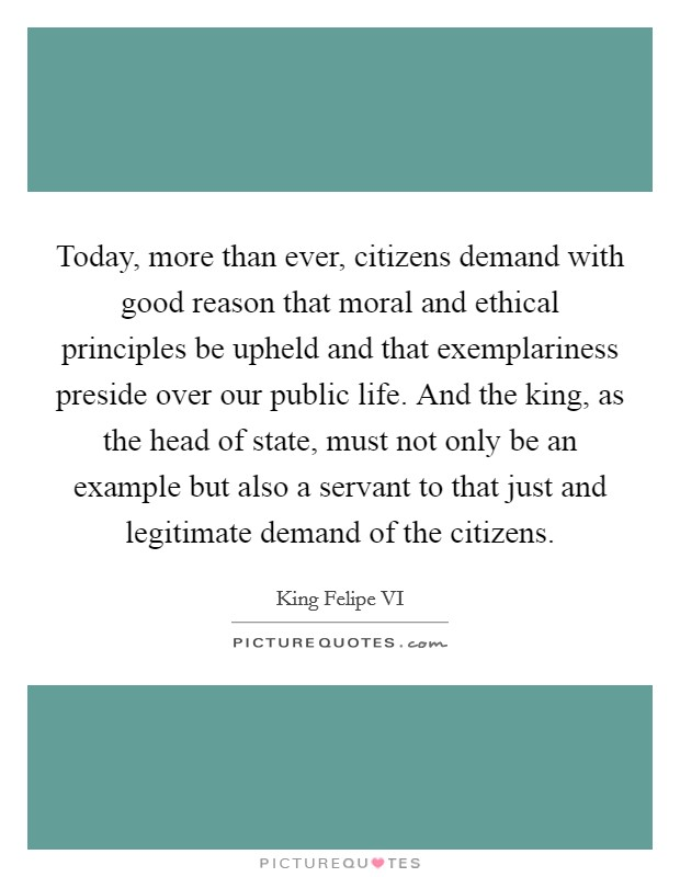 Today, more than ever, citizens demand with good reason that moral and ethical principles be upheld and that exemplariness preside over our public life. And the king, as the head of state, must not only be an example but also a servant to that just and legitimate demand of the citizens Picture Quote #1